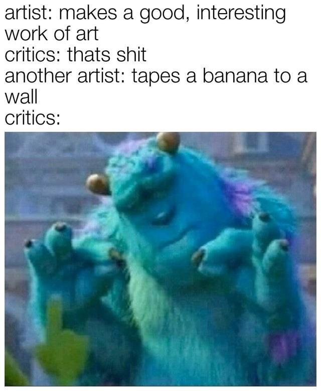Organism - artist: makes a good, interesting work of art critics: thats shit another artist: tapes a banana to a wall critics: