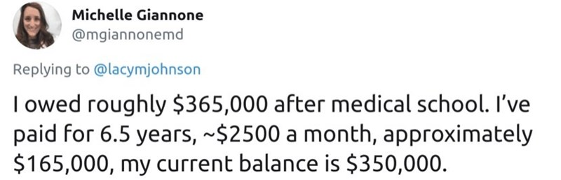 Text - Michelle Giannone @mgiannonemd Replying to @lacymjohnson I owed roughly $365,000 after medical school. I've paid for 6.5 years, ~$2500 a month, approximately $165,000, my current balance is $350,000.