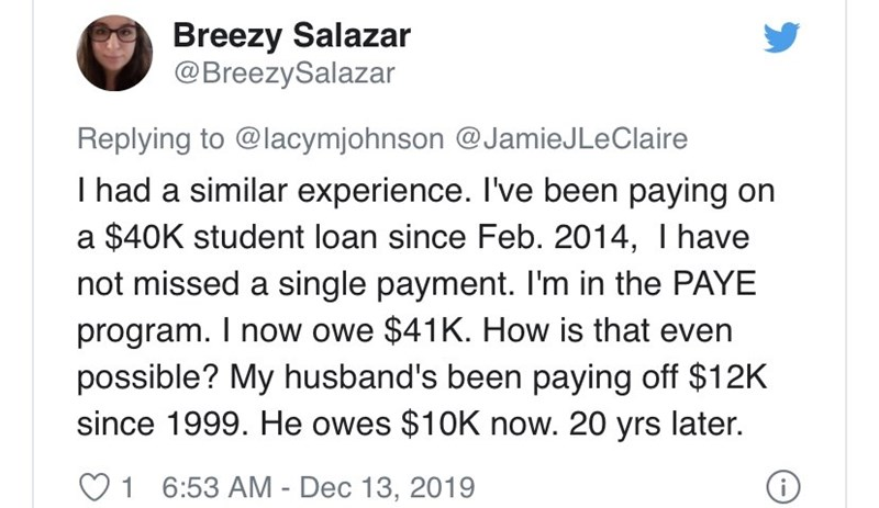 Text - Breezy Salazar @BreezySalazar Replying to @lacymjohnson @JamieJLeClaire I had a similar experience. I've been paying on a $40K student loan since Feb. 2014, I have not missed a single payment. I'm in the PAYE program. I now owe $41K. How is that even possible? My husband's been paying off $12K since 1999. He owes $10K now. 20 yrs later. 1 6:53 AM - Dec 13, 2019