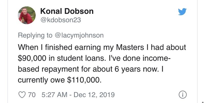 Text - Konal Dobson @kdobson23 Replying to @lacymjohnson When I finished earning my Masters I had about $90,000 in student loans. I've done income- based repayment for about 6 years now. I currently owe $110,000. O 70 5:27 AM - Dec 12, 2019