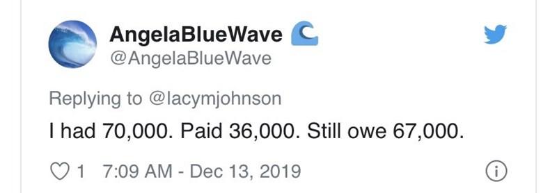 Text - AngelaBlueWave C @AngelaBlueWave Replying to @lacymjohnson I had 70,000. Paid 36,000. Still owe 67,000. O1 7:09 AM - Dec 13, 2019