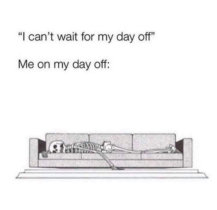 "Text - ""I can't wait for my day off"" Me on my day off:"