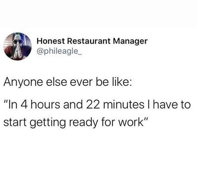 "Text - Honest Restaurant Manager @phileagle_ Anyone else ever be like: ""In 4 hours and 22 minutes I have to start getting ready for work"""