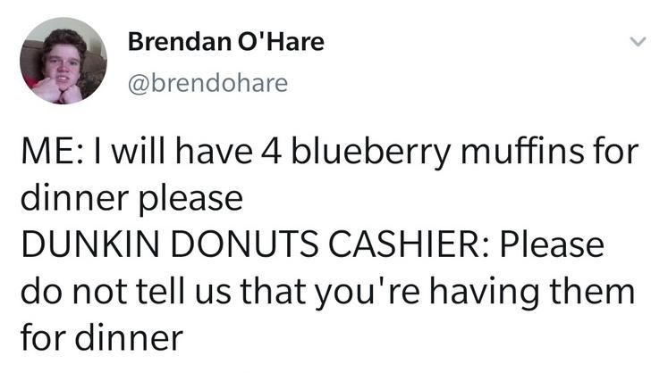 Text - Brendan O'Hare @brendohare ME:I will have 4 blueberry muffins for dinner please DUNKIN DONUTS CASHIER: Please do not tell us that you're having them for dinner