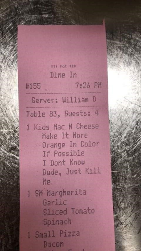 Text - 111 Hat #2 Dine In #155 7:26 PM Server: William D Table 83, Guests: 4 1 Kids Mac N Cheese Make It More Orange In Color If Possible I Dont Know Dude, Just Kill Me. 1 SM Margherita Garlic Sliced Tomato Spinach 1 Small Pizza Bacon