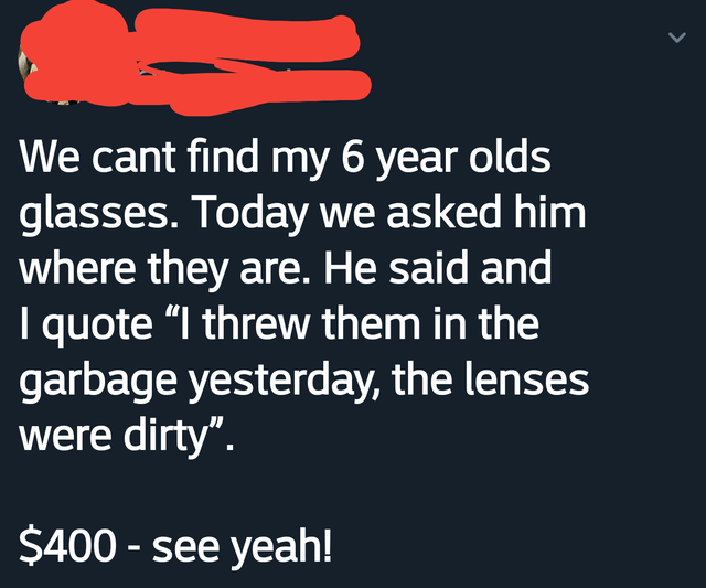 """Text - We cant find my 6 year olds glasses. Today we asked him where they are. He said and I quote """"I threw them in the garbage yesterday, the lenses were dirty"""". $400 - see yeah!"""