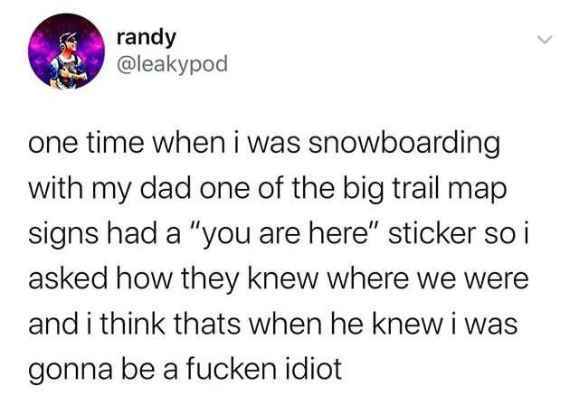 """Text - randy @leakypod one time when i was snowboarding with my dad one of the big trail map signs had a """"you are here"""" sticker so i asked how they knew where we were and i think thats when he knew i was gonna be a fucken idiot"""