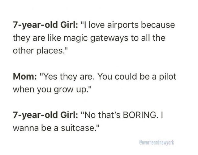 """Text - 7-year-old Girl: """"I love airports because they are like magic gateways to all the other places."""" Mom: """"Yes they are. You could be a pilot when you grow up."""" 7-year-old Girl: """"No that's BORING. I wanna be a suitcase."""" Coverheardnewyork"""