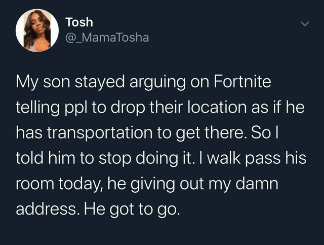 Text - Tosh @_MamaTosha My son stayed arguing on Fortnite telling ppl to drop their location as if he has transportation to get there. So l told him to stop doing it. I walk pass his room today, he giving out my damn address. He got to go.