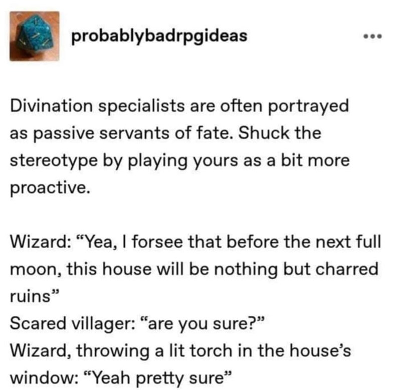 """Text - probablybadrpgideas Divination specialists are often portrayed as passive servants of fate. Shuck the stereotype by playing yours as a bit more proactive. Wizard: """"Yea, I forsee that before the next full moon, this house will be nothing but charred ruins"""" Scared villager: """"are you sure?"""" Wizard, throwing a lit torch in the house's window: """"Yeah pretty sure"""""""