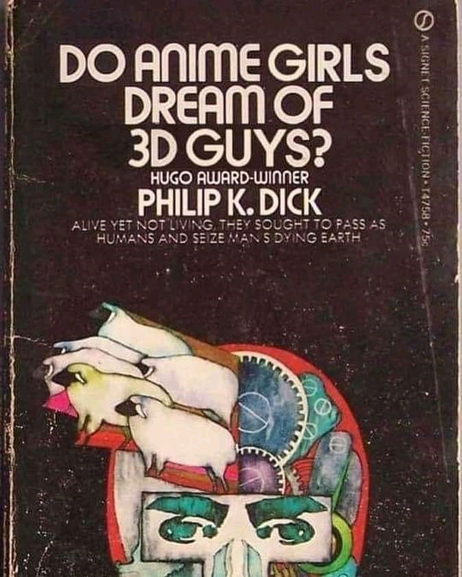 Text - DO ANIME GIRLS DREAM OF 3D GUYS? HUGO AWARD-WINNER PHILIP K. DICK ALIVE YET NOT LIVING THEY SOUGHT TO PASS AS HUMANS AND SEIZE MANS DYING EARTH A SIGNET SCIENCE FICTION T4758 75g