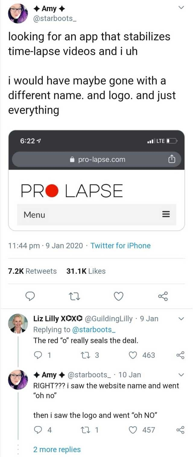 """Text - Amy + @starboots_ looking for an app that stabilizes time-lapse videos and i uh i would have maybe gone different name. and logo. and just everything with 6:22 7 ul LTE i pro-lapse.com PRO LAPSE Menu 11:44 pm · 9 Jan 2020 · Twitter for iPhone 7.2K Retweets 31.1K Likes Liz Lilly XCXO @GuildingLilly 9 Jan Replying to @starboots_ The red """"o"""" really seals the deal. 17 3 463 + Amy + @starboots_ · 10 Jan RIGHT??? i saw the website name and went """"oh no"""" then i saw the logo and went """"oh NO"""" 17 1"""