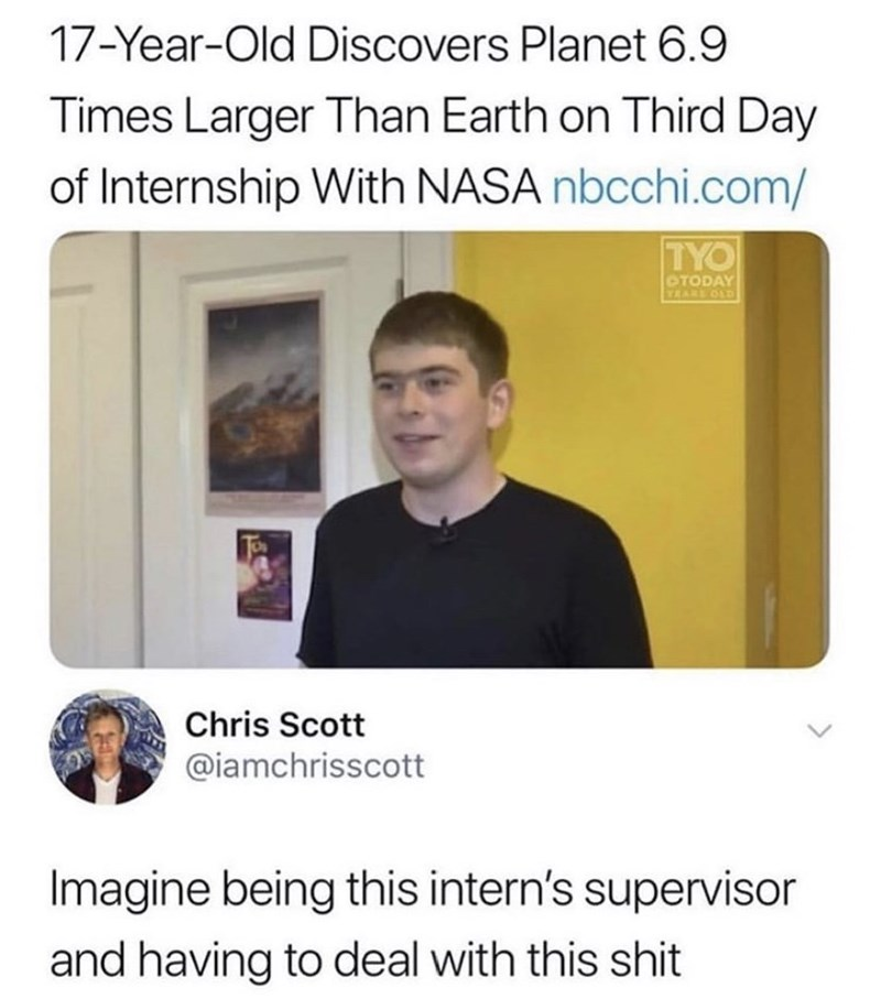 Text - 17-Year-Old Discovers Planet 6.9 Times Larger Than Earth on Third Day of Internship With NASA nbcchi.com/ TYO OTODAY TRARE OLD Chris Scott @iamchrisscott Imagine being this intern's supervisor and having to deal with this shit