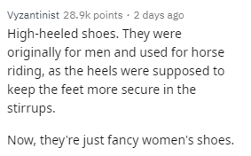 Text - Vyzantinist 28.9k points · 2 days ago High-heeled shoes. They were originally for men and used for horse riding, as the heels were supposed to keep the feet more secure in the stirrups. Now, they're just fancy women's shoes.