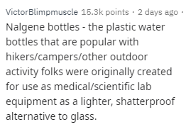 Text - VictorBlimpmuscle 15.3k points · 2 days ago · Nalgene bottles - the plastic water bottles that are popular with hikers/campers/other outdoor activity folks were originally created for use as medical/scientific lab equipment as a lighter, shatterproof alternative to glass.