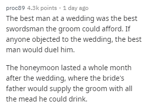 Text - proc89 4.3k points · 1 day ago The best man at a wedding was the best swordsman the groom could afford. If anyone objected to the wedding, the best man would duel him. The honeymoon lasted a whole month after the wedding, where the bride's father would supply the groom with all the mead he could drink.