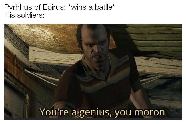 Photo caption - Pyrhhus of Epirus: *wins a batlle* His soldiers: You're a genius, you moron