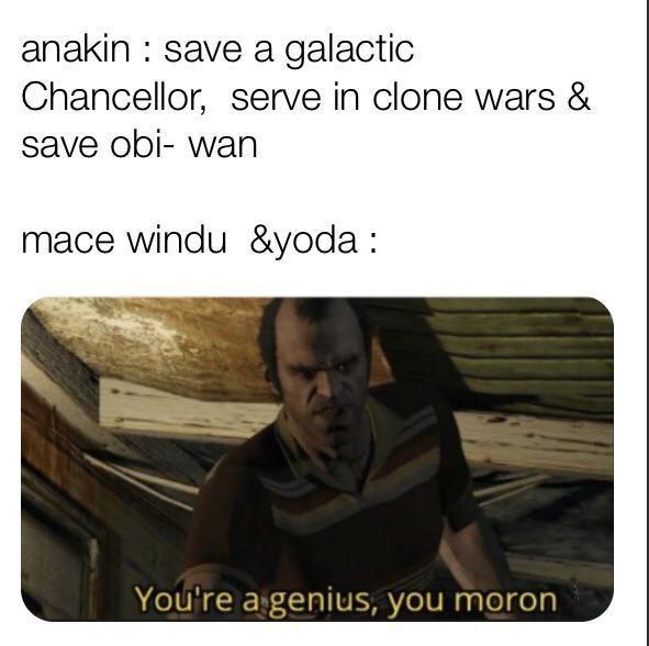 Text - anakin : save a galactic Chancellor, serve in clone wars & save obi- wan mace windu &yoda : You're a genius, you moron