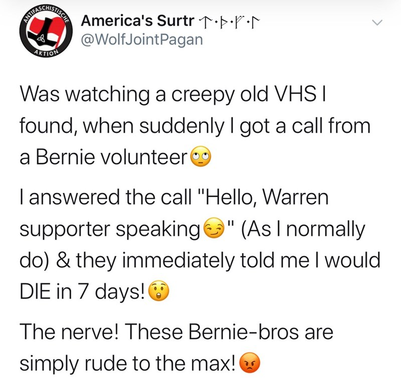 """Text - ANT ATILASC STISCHE SCHIST A America's Surtr ↑Þ•P:N @WolfJointPagan AKTION Was watching a creepy old VHS I found, when suddenly I got a call from a Bernie volunteer I answered the call """"Hello, Warren supporter speakinge"""" (AsI normally do) & they immediately told me I would DIE in 7 days! The nerve! These Bernie-bros are simply rude to the max!"""