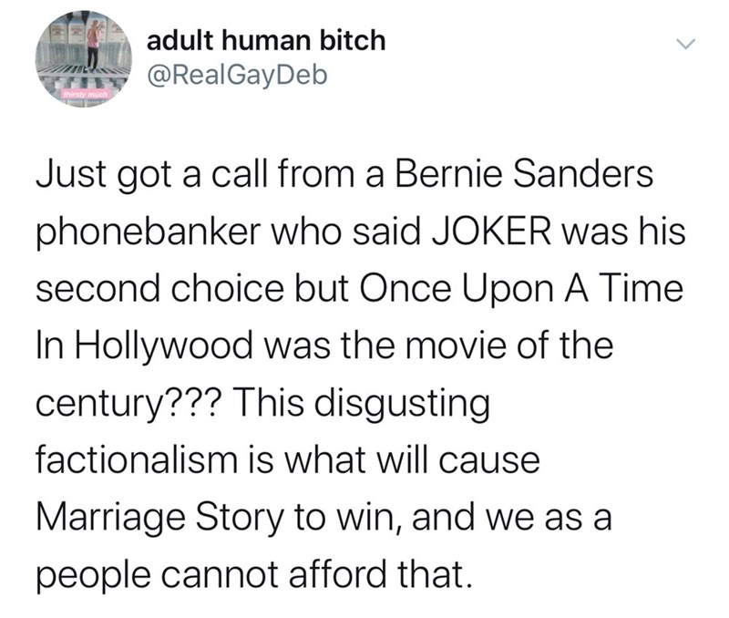 Text - adult human bitch @RealGayDeb Just got a call from a Bernie Sanders phonebanker who said JOKER was his second choice but Once Upon A Time In Hollywood was the movie of the century??? This disgusting factionalism is what will cause Marriage Story to win, and we as a people cannot afford that.