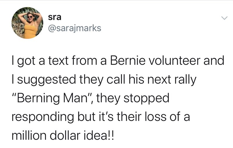 """Text - sra @sarajmarks I got a text from a Bernie volunteer and I suggested they call his next rally """"Berning Man"""", they stopped responding but it's their loss of a million dollar idea!!"""