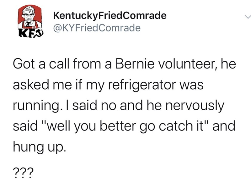 """Text - KentuckyFriedComrade @KYFriedComrade KFS Got a call from a Bernie volunteer, he asked me if my refrigerator was running. I said no and he nervously said """"well you better go catch it"""" and hung up. ???"""