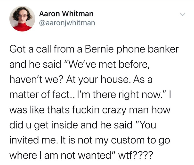 """Text - Aaron Whitman @aaronjwhitman Got a call from a Bernie phone banker and he said """"We've met before, haven't we? At your house. As a matter of fact.. I'm there right now."""" I was like thats fuckin crazy man how did u get inside and he said """"You invited me. It is not my custom to go where I am not wanted"""" wtf????"""