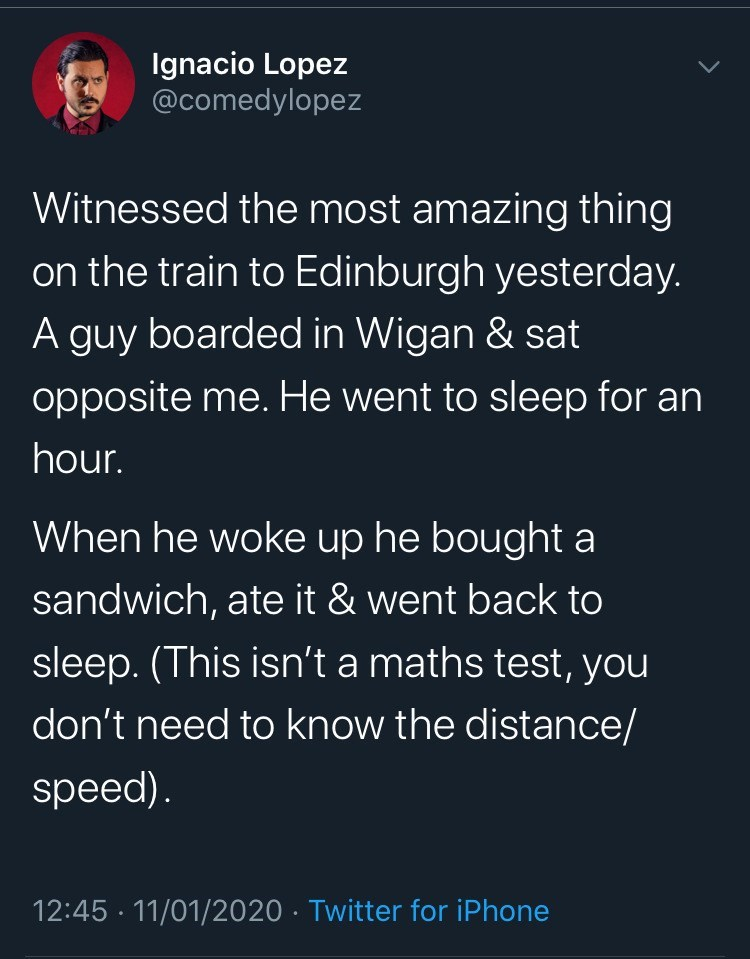 Text - Ignacio Lopez @comedylopez Witnessed the most amazing thing on the train to Edinburgh yesterday. A guy boarded in Wigan & sat opposite me. He went to sleep for an hour. When he woke up he bought a sandwich, ate it & went back to sleep. (This isn't a maths test, you don't need to know the distance/ speed). 12:45 · 11/01/2020 · Twitter for iPhone