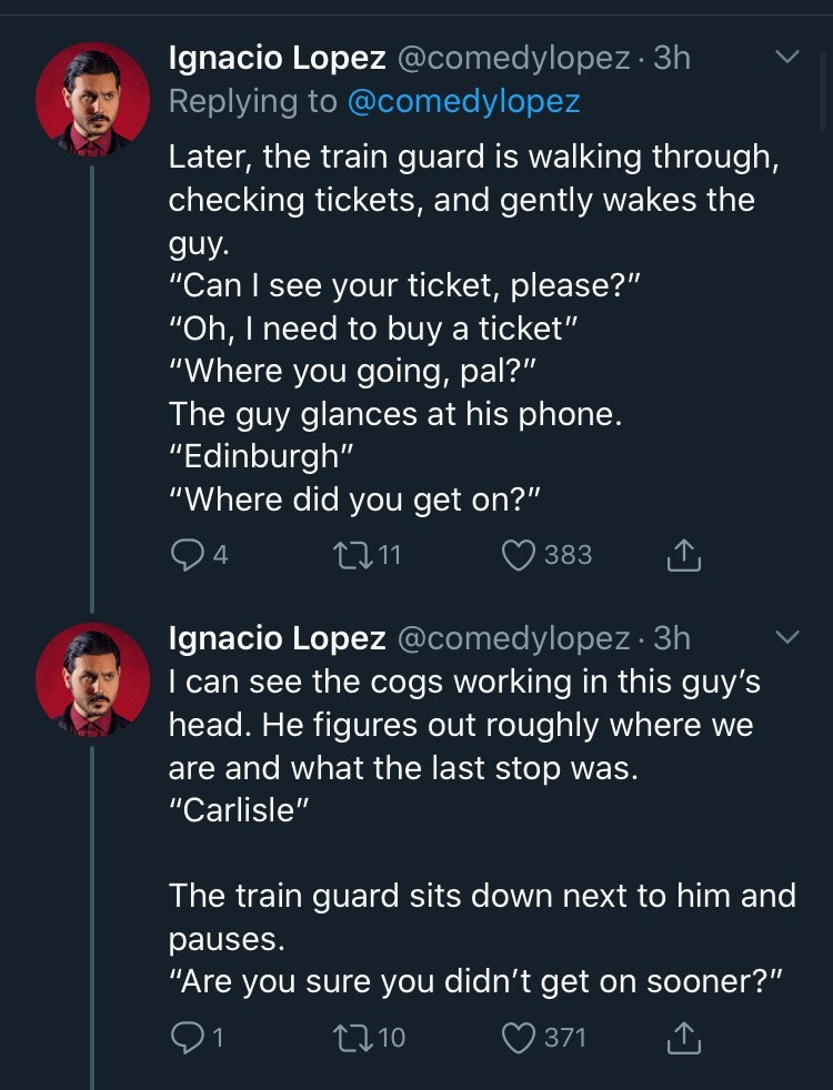 "Text - Ignacio Lopez @comedylopez · 3h Replying to @comedylopez Later, the train guard is walking through, checking tickets, and gently wakes the guy. ""Can I see your ticket, please?"" ""Oh, I need to buy a ticket"" ""Where you going, pal?"" The guy glances at his phone. ""Edinburgh"" ""Where did you get on?"" 2711 383 Ignacio Lopez @comedylopez 3h I can see the cogs working in this guy's head. He figures out roughly where we are and what the last stop was. ""Carlisle"" The train guard sits down next to hi"
