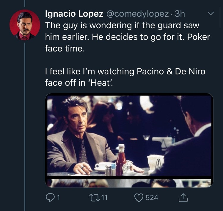 Text - Ignacio Lopez @comedylopez · 3h The guy is wondering if the guard saw him earlier. He decides to go for it. Poker face time. I feel like l'm watching Pacino & De Niro face off in 'Heat! Q1 2711 524