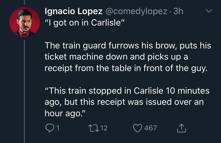 "Text - Ignacio Lopez @comedylopez · 3h ""I got on in Carlisle"" The train guard furrows his brow, puts his ticket machine down and picks up a receipt from the table in front of the guy. ""This train stopped in Carlisle 10 minutes ago, but this receipt was issued over an hour ago."" 91 2712 467"