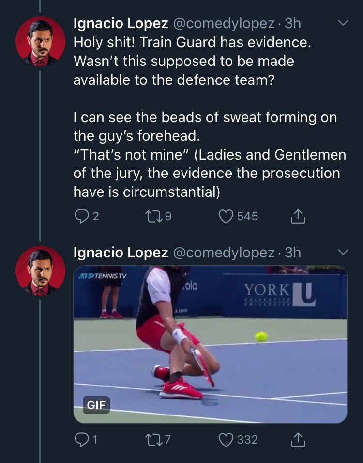 "Text - Ignacio Lopez @comedylopez · 3h Holy shit! Train Guard has evidence. Wasn't this supposed to be made available to the defence team? I can see the beads of sweat forming on the guy's forehead. ""That's not mine"" (Ladies and Gentlemen of the jury, the evidence the prosecution have is circumstantial) 279 545 Ignacio Lopez @comedylopez 3h ATPTENNIS TV YORKU ola UNIVERSLTE UNIVERSTTS S.com GIF 91 277 332"