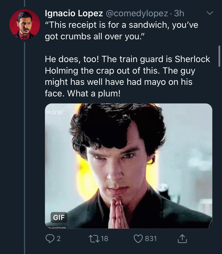 "Text - Ignacio Lopez @comedylopez · 3h ""This receipt is for a sandwich, you've got crumbs all over you."" He does, too! The train guard is Sherlock Holming the crap out of this. The guy might has well have had mayo on his face. What a plum! one GIF LOCKSPEARE 27 18 831"