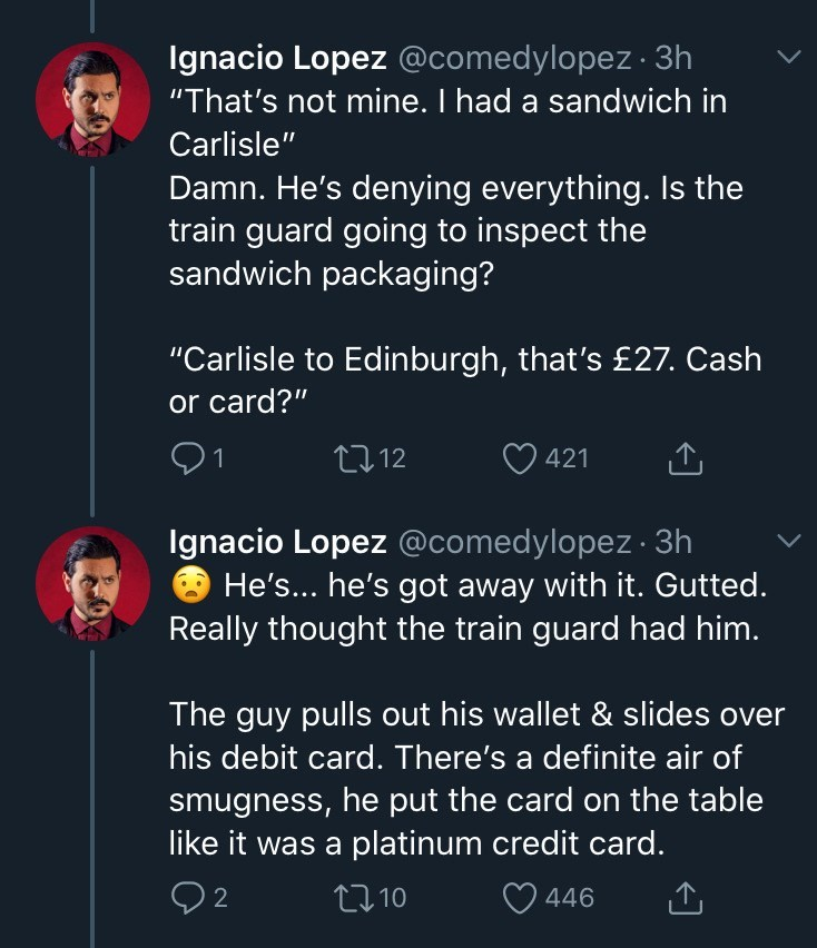 "Text - Ignacio Lopez @comedylopez 3h ""That's not mine. I had a sandwich in Carlisle"" Damn. He's denying everything. Is the train guard going to inspect the sandwich packaging? ""Carlisle to Edinburgh, that's £27. Cash or card?"" 91 2712 421 Ignacio Lopez @comedylopez · 3h He's... he's got away with it. Gutted. Really thought the train guard had him. The guy pulls out his wallet & slides over his debit card. There's a definite air of smugness, he put the card on the table like it was a platinum cre"