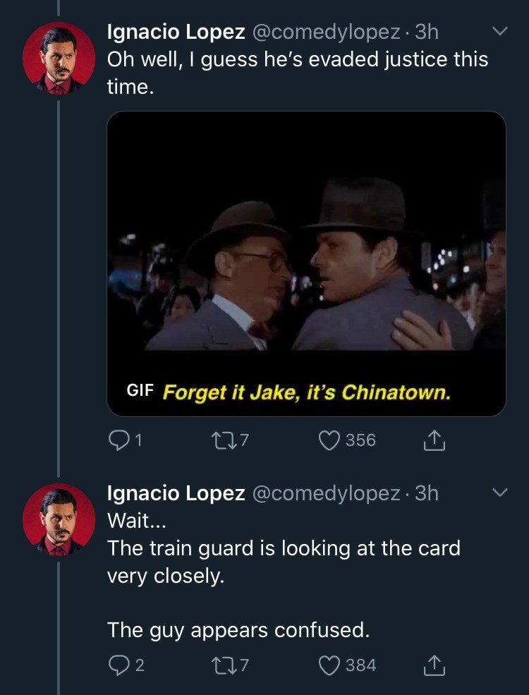 Text - Ignacio Lopez @comedylopez · 3h Oh well, I guess he's evaded justice this time. GIF Forget it Jake, it's Chinatown. 277 356 Ignacio Lopez @comedylopez · 3h Wait... The train guard is looking at the card very closely. The guy appears confused. 277 384