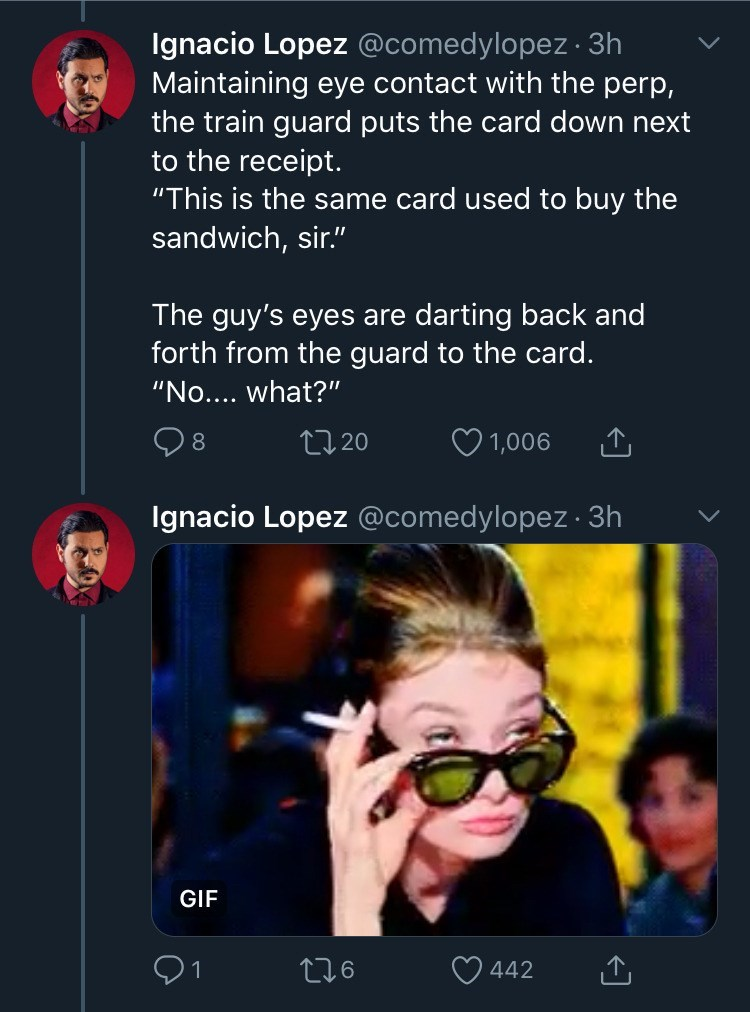 "Text - Ignacio Lopez @comedylopez · 3h Maintaining eye contact with the perp, the train guard puts the card down next to the receipt. ""This is the same card used to buy the sandwich, sir."" The guy's eyes are darting back and forth from the guard to the card. ""No.... what?"" O 1,006 27 20 Ignacio Lopez @comedylopez · 3h GIF O 442 276"