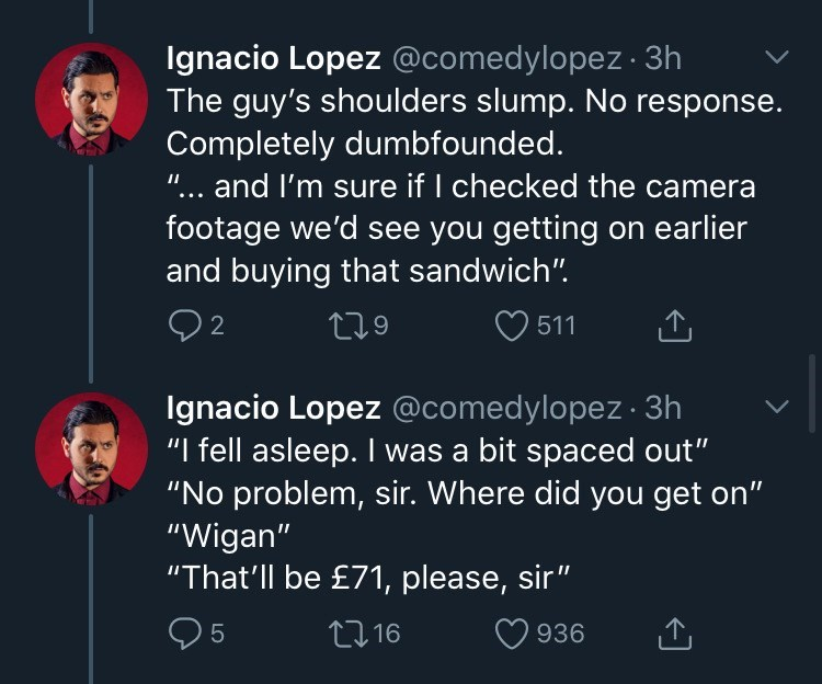 "Text - Ignacio Lopez @comedylopez · 3h The guy's shoulders slump. No response. Completely dumbfounded. ""... and I'm sure if I checked the camera footage we'd see you getting on earlier and buying that sandwich"". 279 2 511 Ignacio Lopez @comedylopez · 3h ""I fell asleep. I was a bit spaced out"" ""No problem, sir. Where did you get on"" ""Wigan"" ""That'll be £71, please, sir"" 27 16 936"
