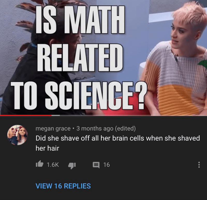 Font - IS MATH RELATED TO SCIENCE? megan grace • 3 months ago (edited) Did she shave off all her brain cells when she shaved her hair E 16 1.6K VIEW 16 REPLIES