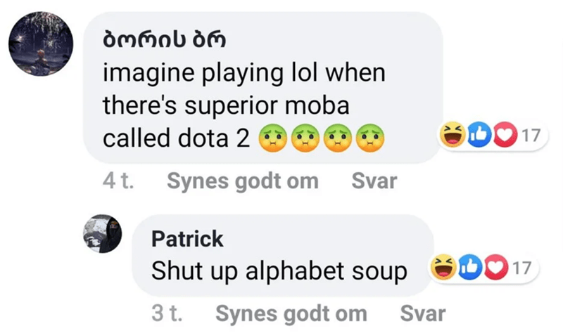 Text - imagine playing lol when there's superior moba called dota 2 O b 17 4t. Synes godt om Svar Patrick DO17 Shut up alphabet soup 3t. Synes godt om Svar