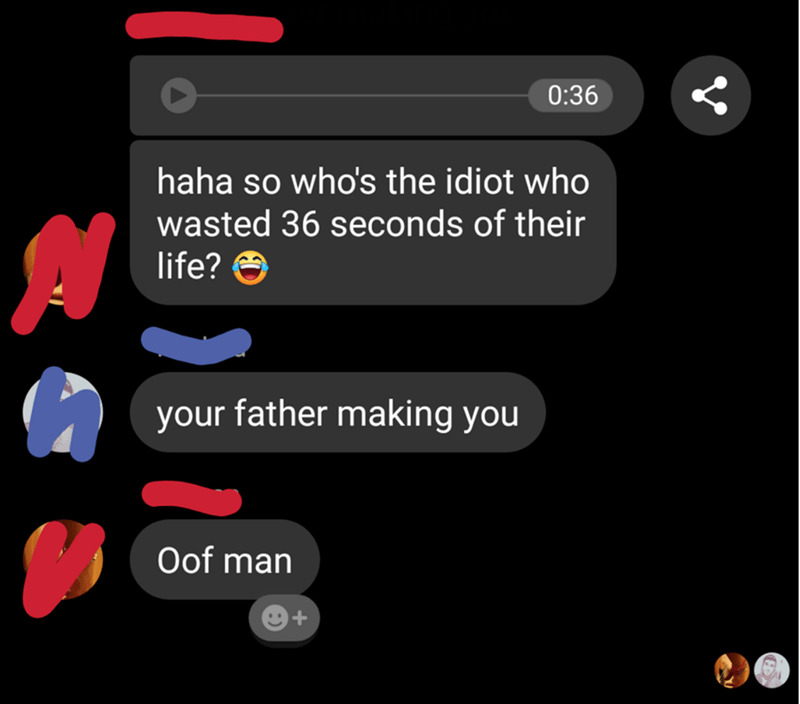 Text - 0:36 haha so who's the idiot who wasted 36 seconds of their A life? O your father making you Oof man