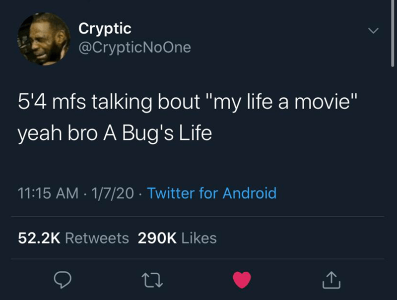 "Text - Cryptic @CrypticNoOne 5'4 mfs talking bout ""my life a movie"" yeah bro A Bug's Life 11:15 AM · 1/7/20 · Twitter for Android 52.2K Retweets 290K Likes"