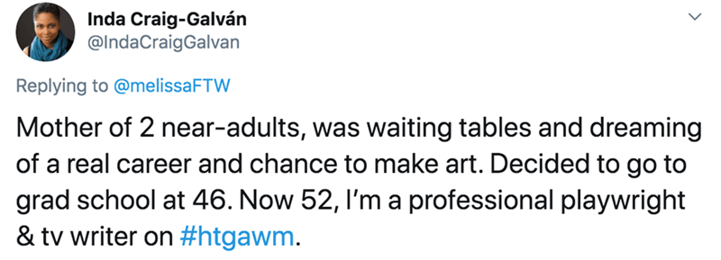 Text - Inda Craig-Galván @IndaCraigGalvan Replying to @melissaFTW Mother of 2 near-adults, was waiting tables and dreaming of a real career and chance to make art. Decided to go to grad school at 46. Now 52, l'm a professional playwright & tv writer on #htgawm.