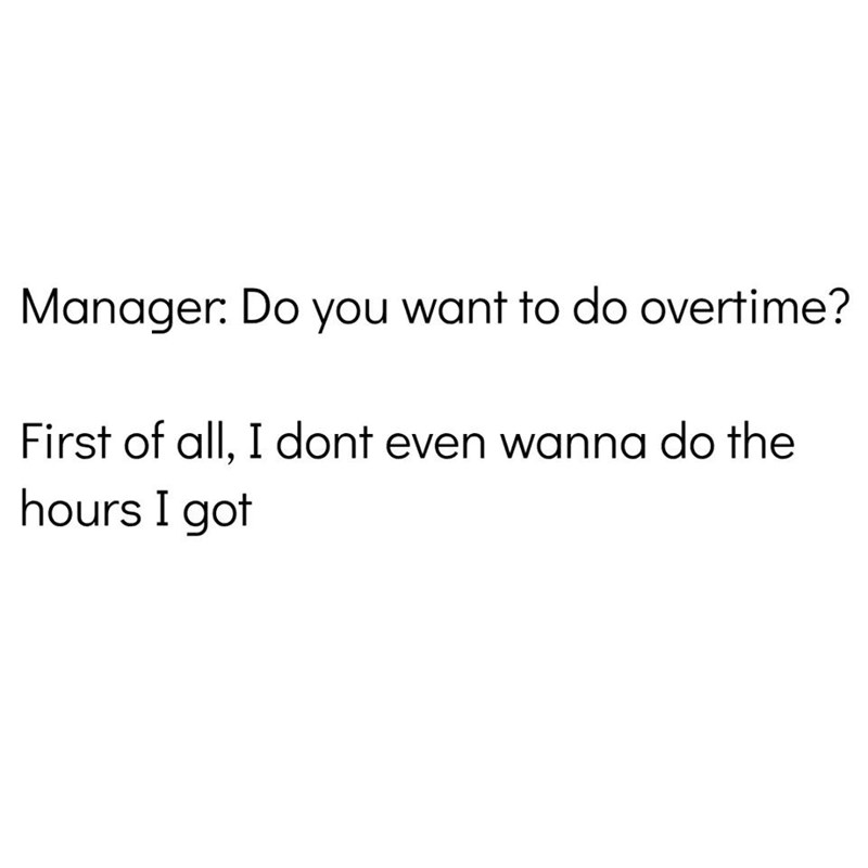 Text - Manager: Do you want to do overtime? First of all, I dont even wanna do the hours I got