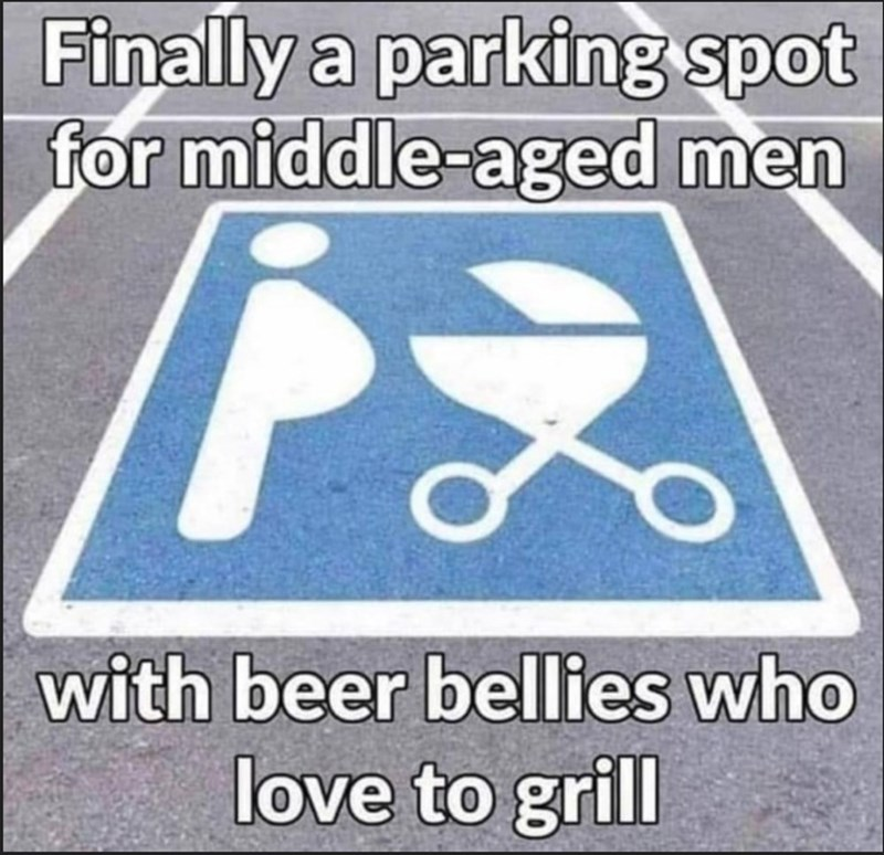 Text - Finally a parking spot for middle-aged men with beer bellies who love to grill