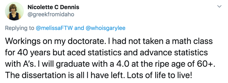 Text - Nicolette C Dennis @greekfromidaho Replying to @melissaFTW and @whoisgarylee Workings on my doctorate. Thad not taken a math class for 40 years but aced statistics and advance statistics with A's. I will graduate with a 4.0 at the ripe age of 60+. The dissertation is all I have left. Lots of life to live!
