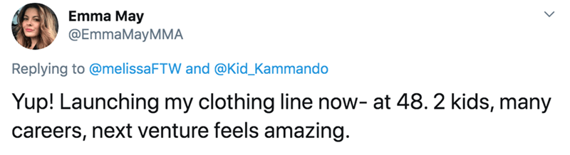 Text - Emma May @EmmaMayMMA Replying to @melissaFTW and @Kid_Kammando Yup! Launching my clothing line now- at 48. 2 kids, many careers, next venture feels amazing.