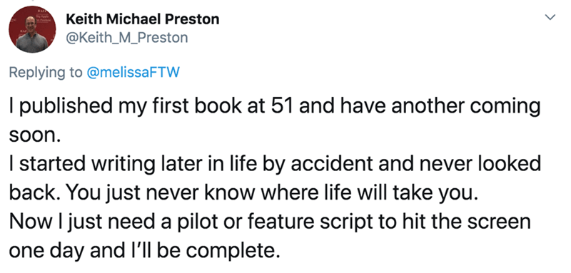 Text - Keith Michael Preston @Keith_M_Preston Replying to @melissaFTW I published my first book at 51 and have another coming soon. I started writing later in life by accident and never looked back. You just never know where life will take you. Now I just need a pilot or feature script to hit the screen one day and l'll be complete.