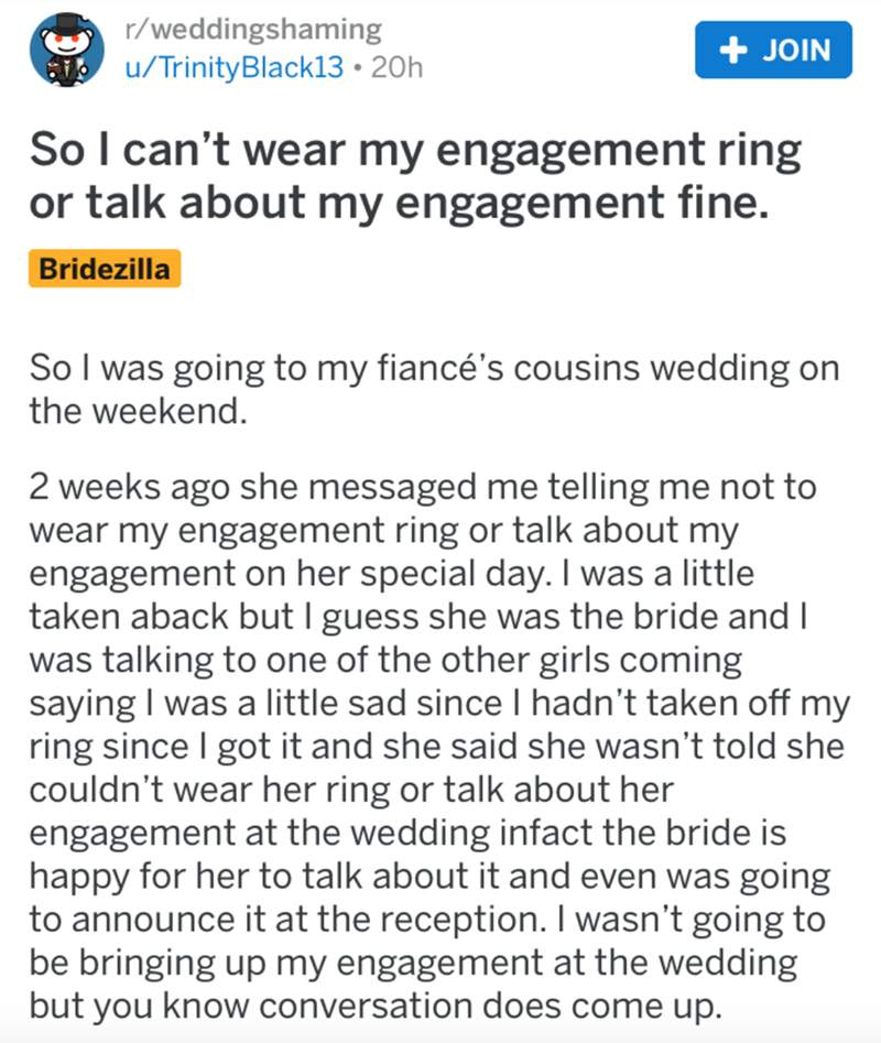 Text - r/weddingshaming + JOIN u/TrinityBlack13 • 20h So I can't wear my engagement ring or talk about my engagement fine. Bridezilla SoI was going to my fiancé's cousins wedding on the weekend. 2 weeks ago she messaged me telling me not to wear my engagement ring or talk about my engagement on her special day. I was a little taken aback but I guess she was the bride and I was talking to one of the other girls coming saying I was a little sad since I hadn't taken off my ring since I got it and s