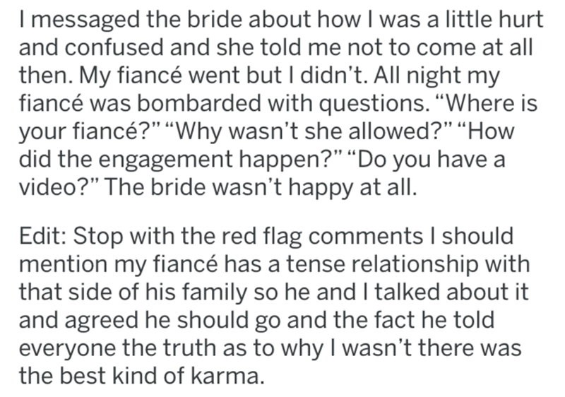"Text - I messaged the bride about how I was a little hurt and confused and she told me not to come at all then. My fiancé went but I didn't. All night my fiancé was bombarded with questions. ""Where is your fiancé?"" ""Why wasn't she allowed?"" ""How did the engagement happen?"" ""Do you have a video?"" The bride wasn't happy at all. Edit: Stop with the red flag comments I should mention my fiancé has a tense relationship with that side of his family so he and I talked about it and agreed he should go a"