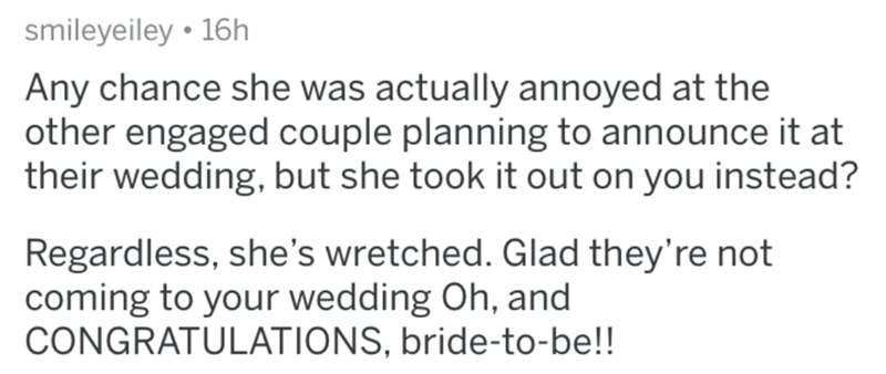 Text - smileyeiley • 16h Any chance she was actually annoyed at the other engaged couple planning to announce it at their wedding, but she took it out on you instead? Regardless, she's wretched. Glad they're not coming to your wedding Oh, and CONGRATULATIONS, bride-to-be!!